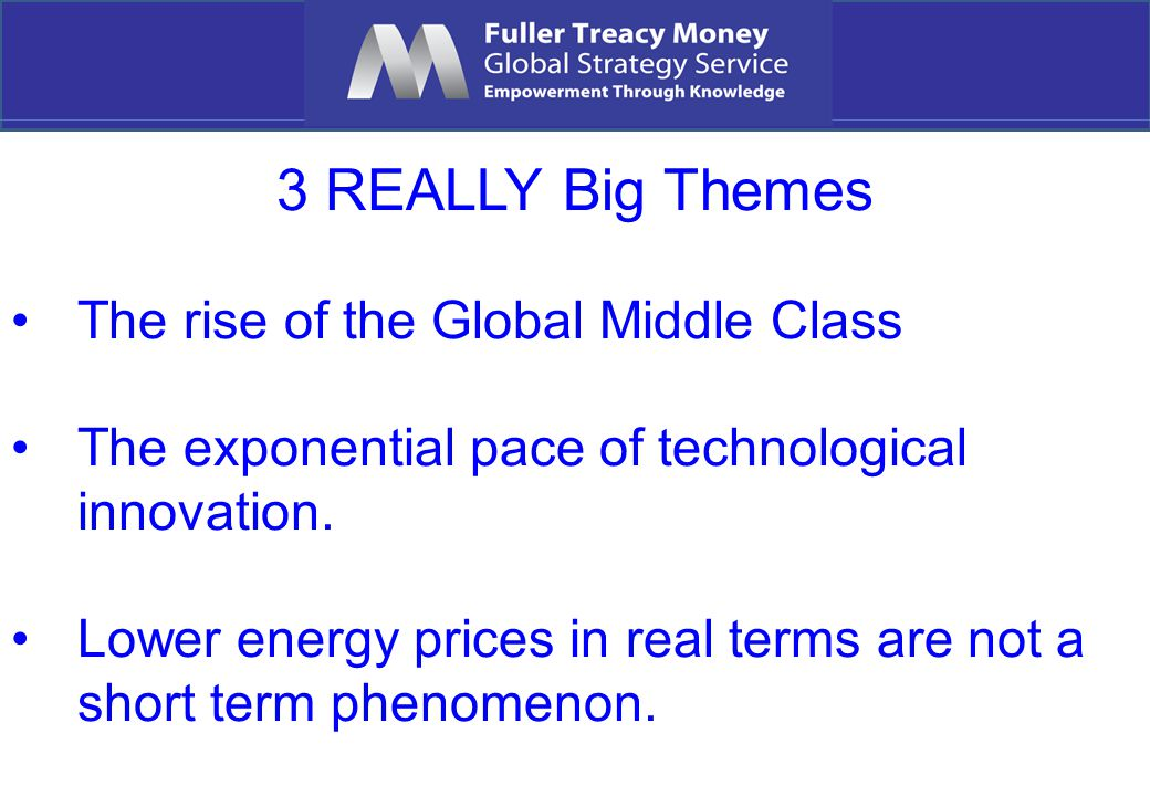 3 REALLY Big Themes The rise of the Global Middle Class The exponential pace of technological innovation. Lower energy prices in real terms are not a