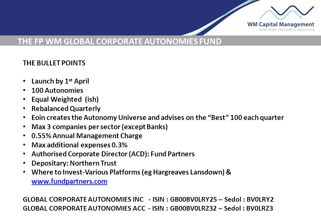 THE FP WM GLOBAL CORPORATE AUTONOMIES FUND THE BULLET POINTS Launch by 1 st April 100 Autonomies Equal Weighted (ish) Rebalanced Quarterly Eoin create