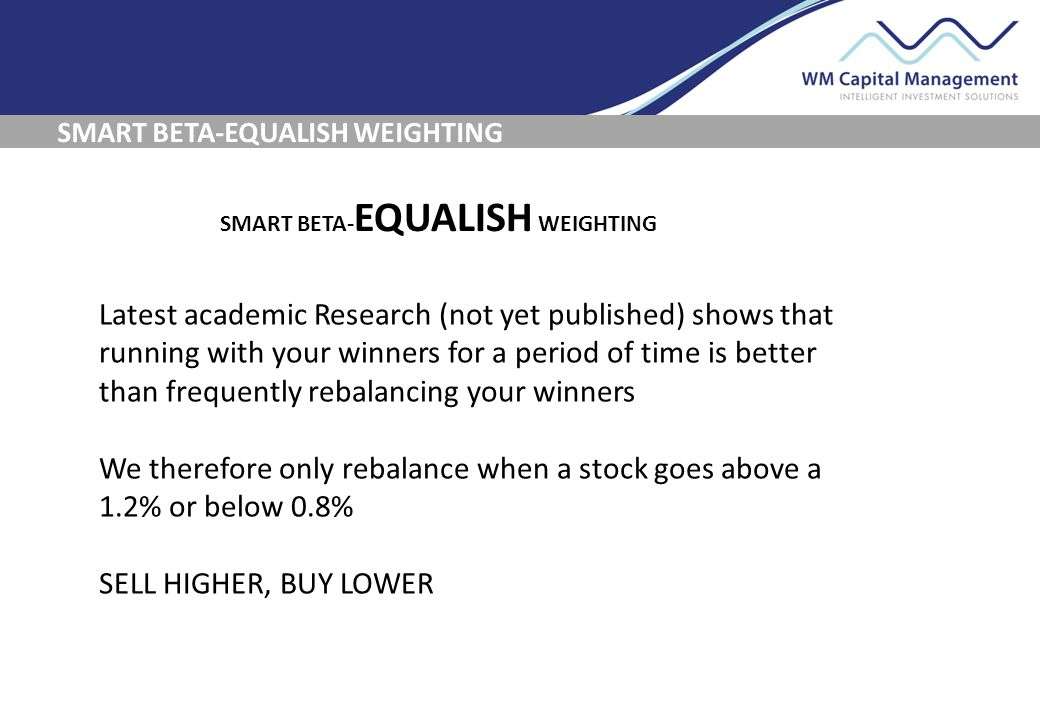 SMART BETA-EQUALISH WEIGHTING Latest academic Research (not yet published) shows that running with your winners for a period of time is better than frequently rebalancing your winners We therefore only rebalance when a stock goes above a 1.2% or below 0.8% SELL HIGHER, BUY LOWER