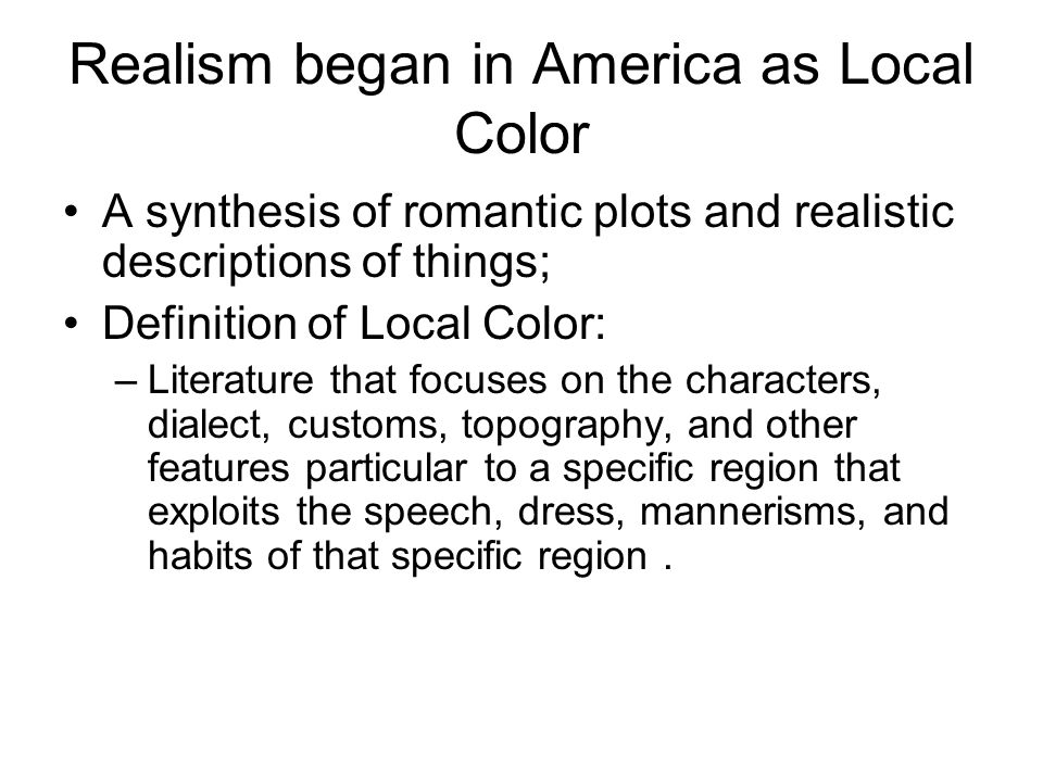 Realism began in America as Local Color A synthesis of romantic plots and realistic descriptions of things; Definition of Local Color: –Literature that focuses on the characters, dialect, customs, topography, and other features particular to a specific region that exploits the speech, dress, mannerisms, and habits of that specific region.