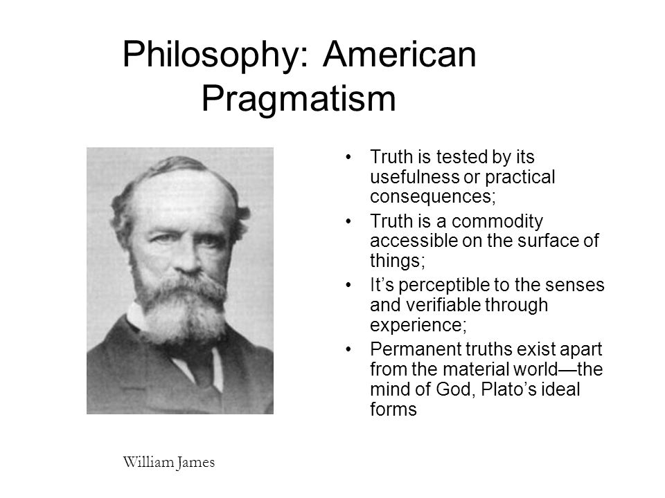 Philosophy: American Pragmatism Truth is tested by its usefulness or practical consequences; Truth is a commodity accessible on the surface of things; It's perceptible to the senses and verifiable through experience; Permanent truths exist apart from the material world—the mind of God, Plato's ideal forms William James