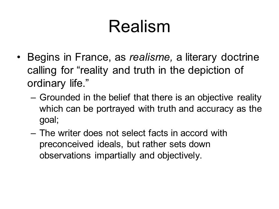 Realism Begins in France, as realisme, a literary doctrine calling for reality and truth in the depiction of ordinary life. –Grounded in the belief that there is an objective reality which can be portrayed with truth and accuracy as the goal; –The writer does not select facts in accord with preconceived ideals, but rather sets down observations impartially and objectively.
