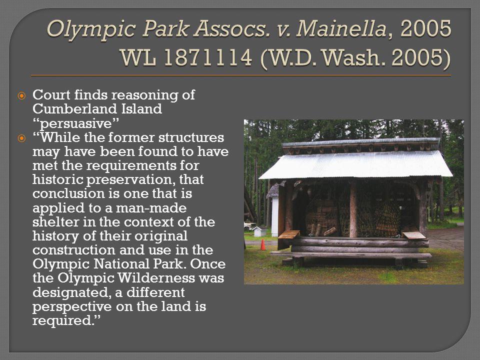  Court finds reasoning of Cumberland Island persuasive  While the former structures may have been found to have met the requirements for historic preservation, that conclusion is one that is applied to a man-made shelter in the context of the history of their original construction and use in the Olympic National Park.