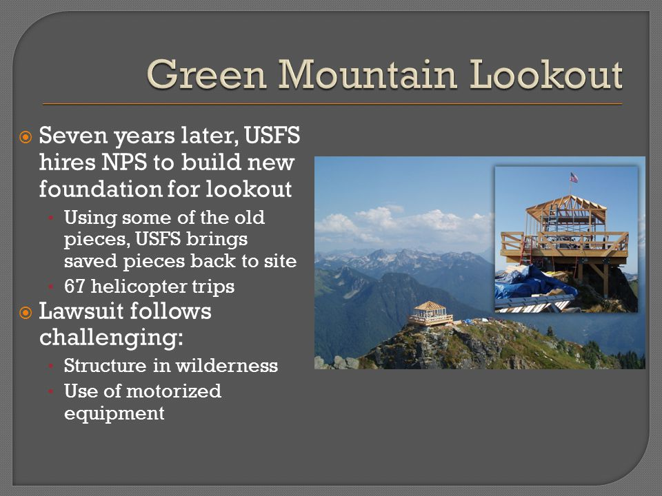  Seven years later, USFS hires NPS to build new foundation for lookout Using some of the old pieces, USFS brings saved pieces back to site 67 helicopter trips  Lawsuit follows challenging: Structure in wilderness Use of motorized equipment