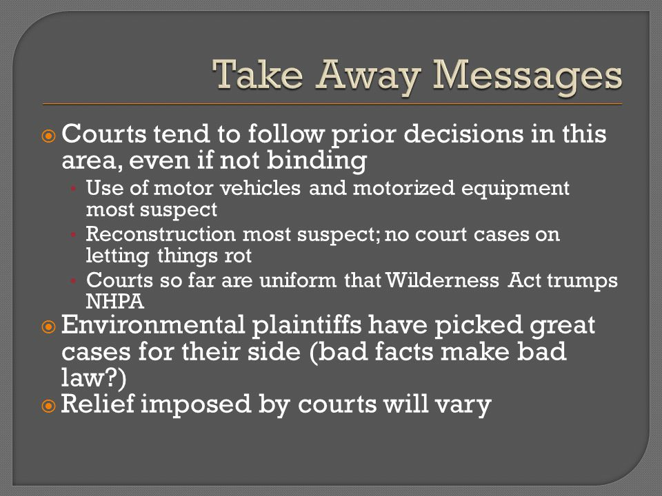  Courts tend to follow prior decisions in this area, even if not binding Use of motor vehicles and motorized equipment most suspect Reconstruction most suspect; no court cases on letting things rot Courts so far are uniform that Wilderness Act trumps NHPA  Environmental plaintiffs have picked great cases for their side (bad facts make bad law )  Relief imposed by courts will vary