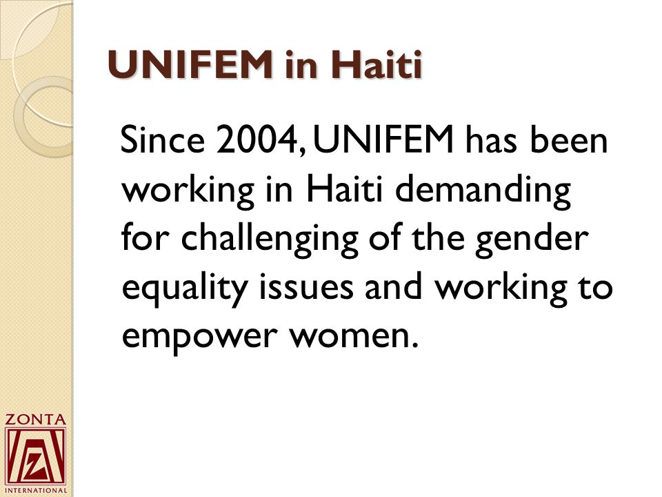 UNIFEM in Haiti Since 2004, UNIFEM has been working in Haiti demanding for challenging of the gender equality issues and working to empower women.