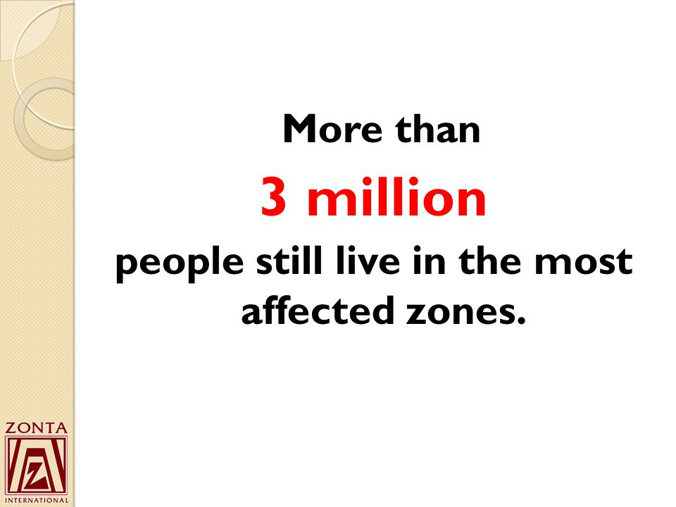 More than 3 million people still live in the most affected zones.