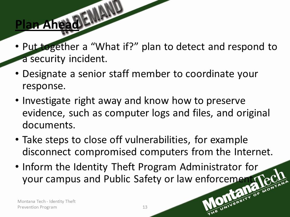 Montana Tech - Identity Theft Prevention Program13 Plan Ahead Put together a What if plan to detect and respond to a security incident.