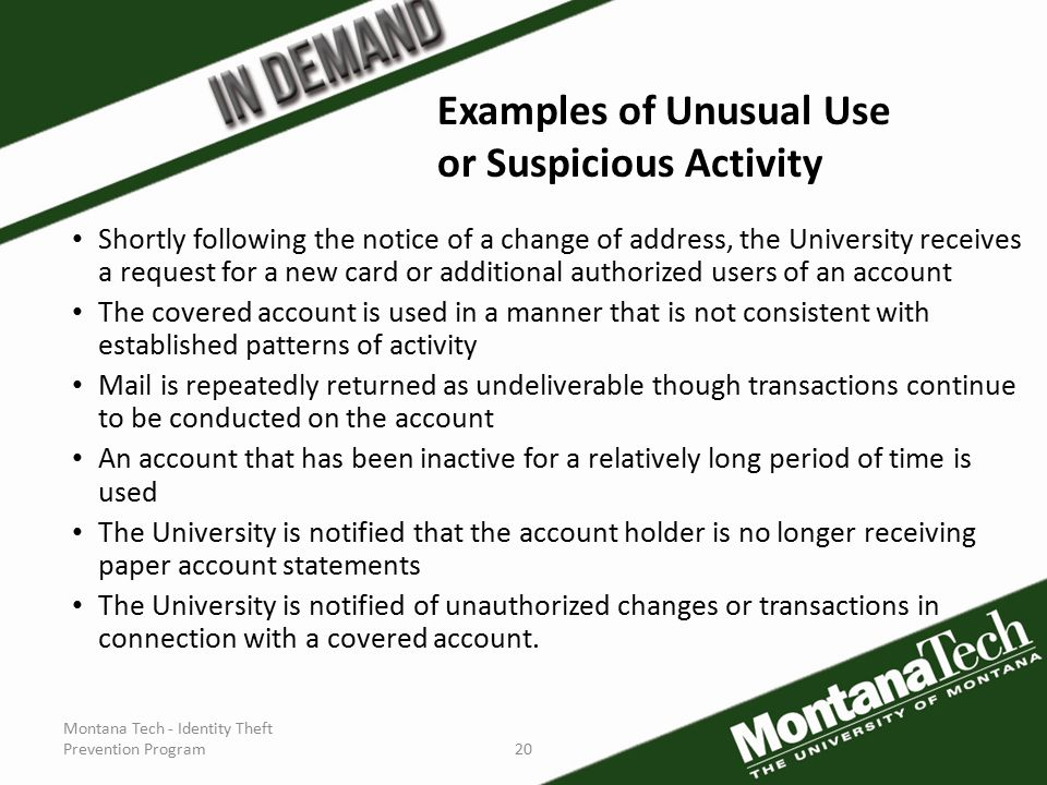 Montana Tech - Identity Theft Prevention Program20 Shortly following the notice of a change of address, the University receives a request for a new card or additional authorized users of an account The covered account is used in a manner that is not consistent with established patterns of activity Mail is repeatedly returned as undeliverable though transactions continue to be conducted on the account An account that has been inactive for a relatively long period of time is used The University is notified that the account holder is no longer receiving paper account statements The University is notified of unauthorized changes or transactions in connection with a covered account.