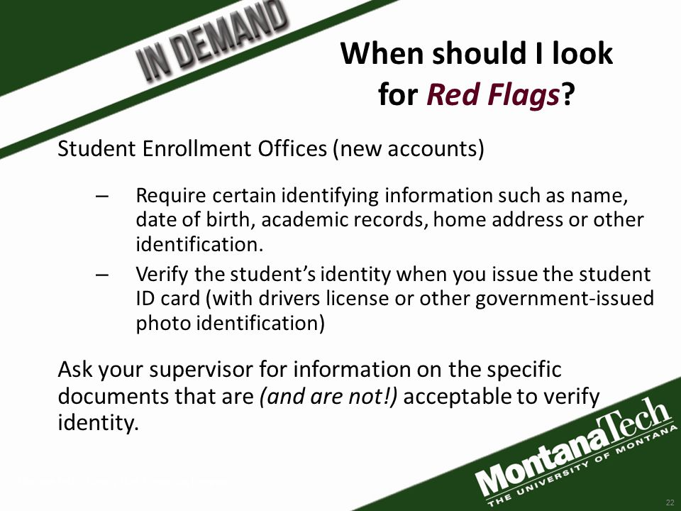 Montana Tech - Identity Theft Prevention Program 22 Student Enrollment Offices (new accounts) – Require certain identifying information such as name, date of birth, academic records, home address or other identification.