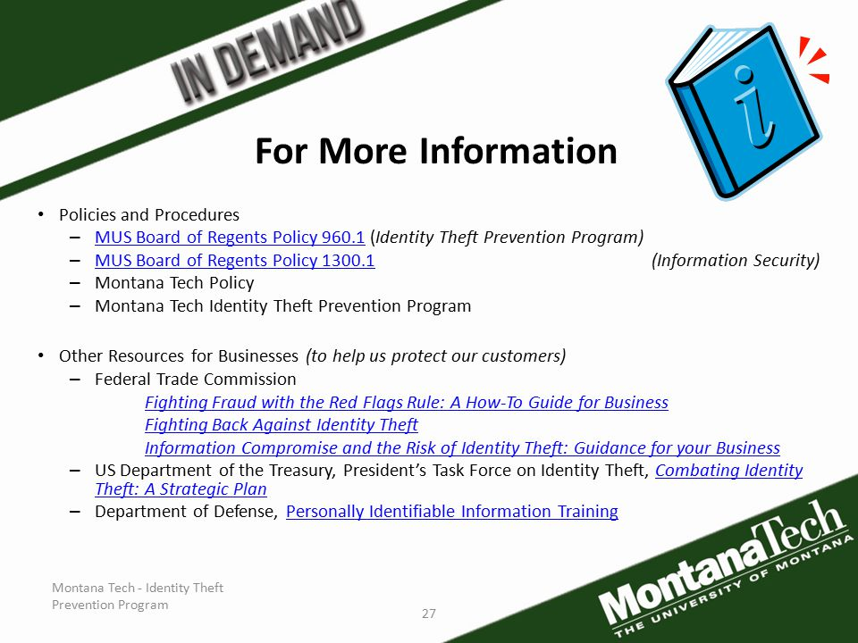 Montana Tech - Identity Theft Prevention Program 27 For More Information Policies and Procedures – MUS Board of Regents Policy 960.1 (Identity Theft Prevention Program) MUS Board of Regents Policy 960.1 – MUS Board of Regents Policy 1300.1 (Information Security) MUS Board of Regents Policy 1300.1 – Montana Tech Policy – Montana Tech Identity Theft Prevention Program Other Resources for Businesses (to help us protect our customers) – Federal Trade Commission Fighting Fraud with the Red Flags Rule: A How-To Guide for Business Fighting Back Against Identity Theft Information Compromise and the Risk of Identity Theft: Guidance for your Business – US Department of the Treasury, President's Task Force on Identity Theft, Combating Identity Theft: A Strategic PlanCombating Identity Theft: A Strategic Plan – Department of Defense, Personally Identifiable Information TrainingPersonally Identifiable Information Training
