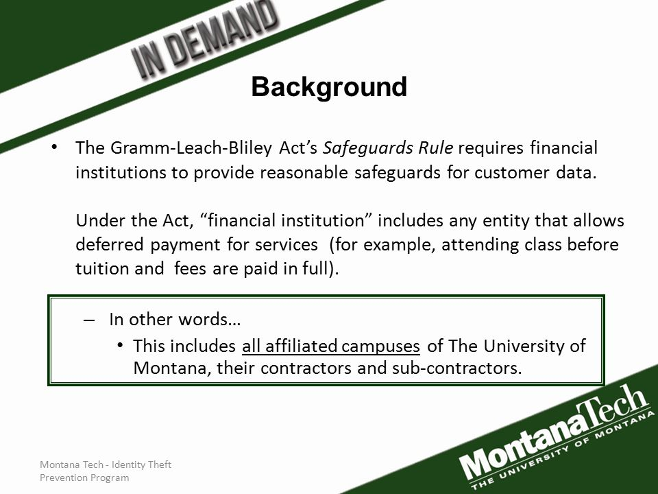 Montana Tech - Identity Theft Prevention Program The Gramm-Leach-Bliley Act's Safeguards Rule requires financial institutions to provide reasonable safeguards for customer data.