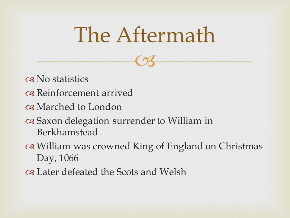  No statistics  Reinforcement arrived  Marched to London  Saxon delegation surrender to William in Berkhamstead  William was crowned King of England on Christmas Day, 1066  Later defeated the Scots and Welsh The Aftermath