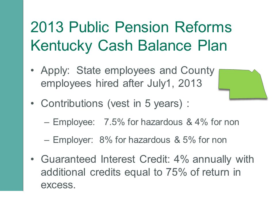 2013 Public Pension Reforms Kentucky Cash Balance Plan Apply: State employees and County employees hired after July1, 2013 Contributions (vest in 5 years) : –Employee: 7.5% for hazardous & 4% for non –Employer: 8% for hazardous & 5% for non Guaranteed Interest Credit: 4% annually with additional credits equal to 75% of return in excess.