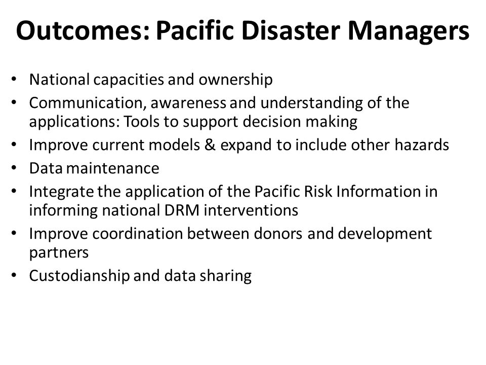 Outcomes: Pacific Disaster Managers National capacities and ownership Communication, awareness and understanding of the applications: Tools to support