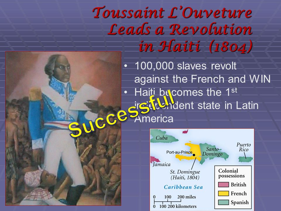 Toussaint L'Ouveture Leads a Revolution in Haiti (1804) 100,000 slaves revolt against the French and WIN Haiti becomes the 1 st independent state in Latin America