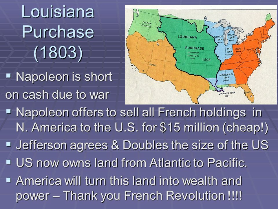 Louisiana Purchase (1803)  Napoleon is short on cash due to war  Napoleon offers to sell all French holdings in N.