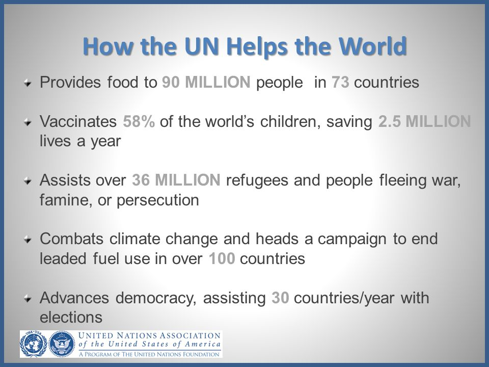 How the UN Helps the World Maintains peace with 120,000 peacekeepers in 16 operations on 4 continents Promotes maternal health, saving the lives of over 30 MILLION women a year Protects/promotes human rights on site and through 80 treaties/declarations Mobilizes $12.4 billion in humanitarian aid to help people affected by emergencies Fights poverty, helping 370 million rural poor in the last 30 years