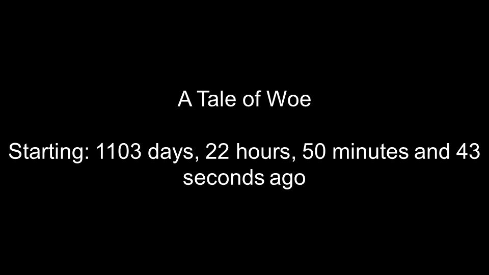 A Tale of Woe Starting: 1103 days, 22 hours, 50 minutes and 43 seconds ago