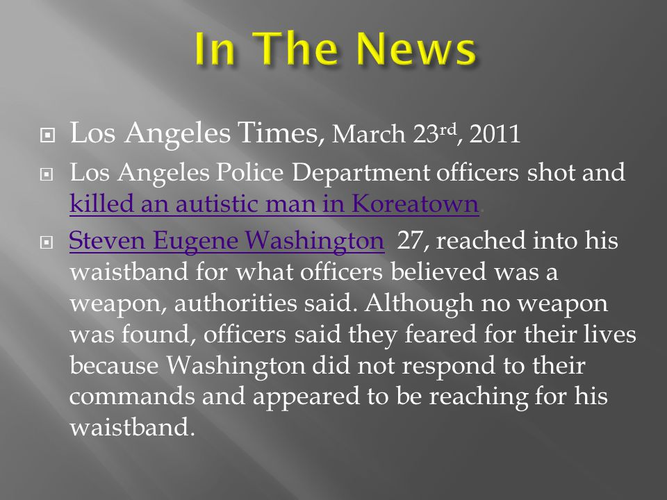  Los Angeles Times, March 23 rd, 2011  Los Angeles Police Department officers shot and killed an autistic man in Koreatown.