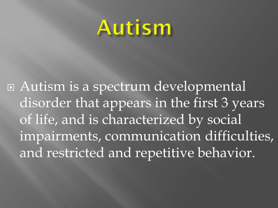  Autism is a spectrum developmental disorder that appears in the first 3 years of life, and is characterized by social impairments, communication difficulties, and restricted and repetitive behavior.