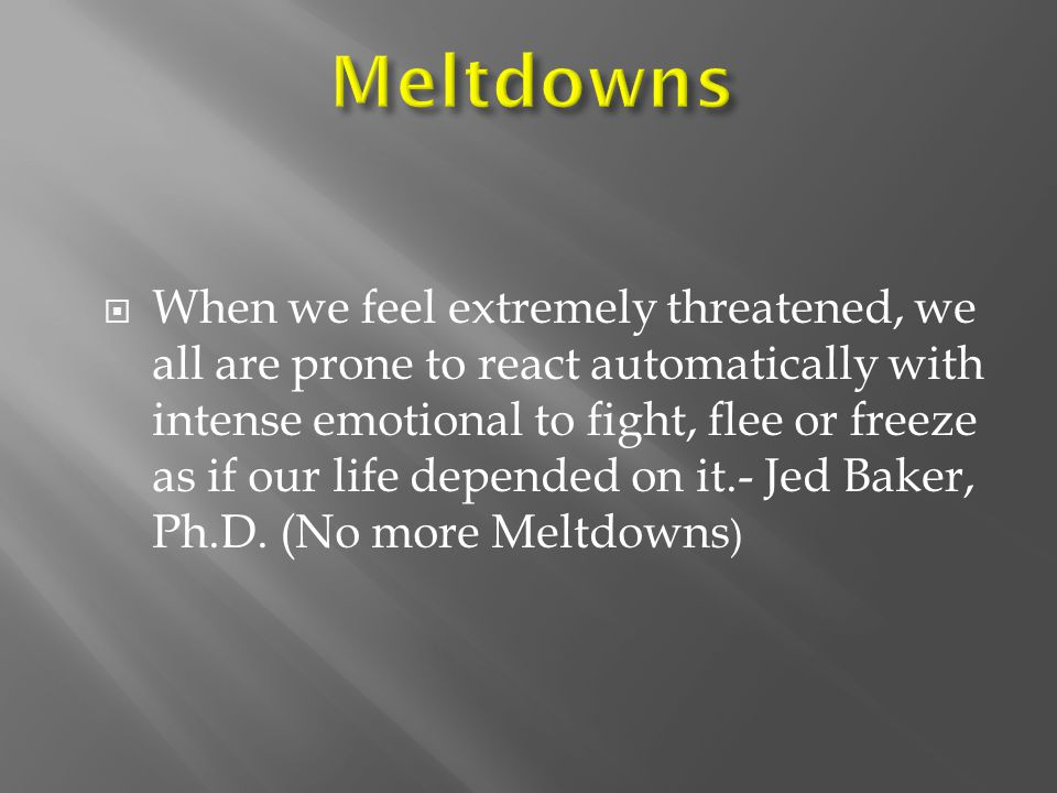  When we feel extremely threatened, we all are prone to react automatically with intense emotional to fight, flee or freeze as if our life depended on it.- Jed Baker, Ph.D.
