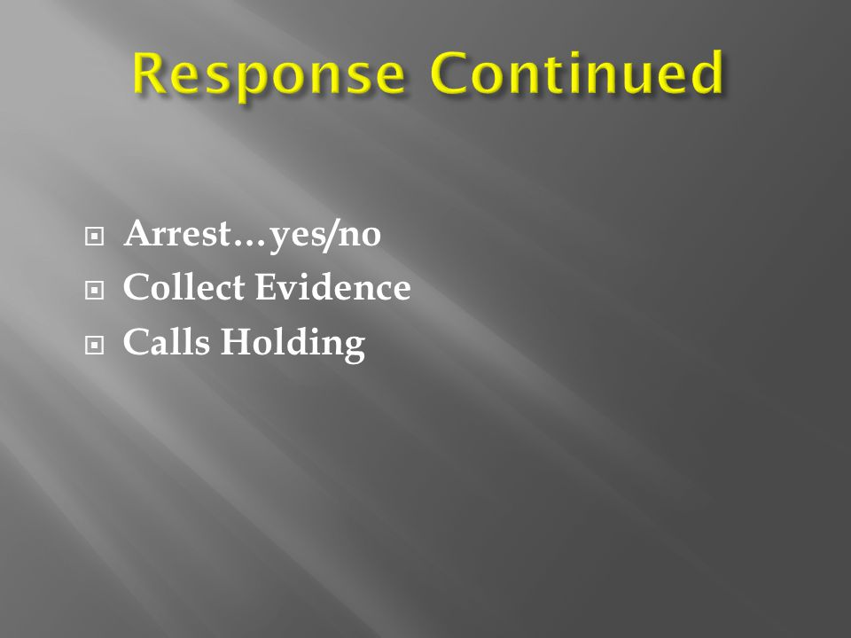  Arrest…yes/no  Collect Evidence  Calls Holding