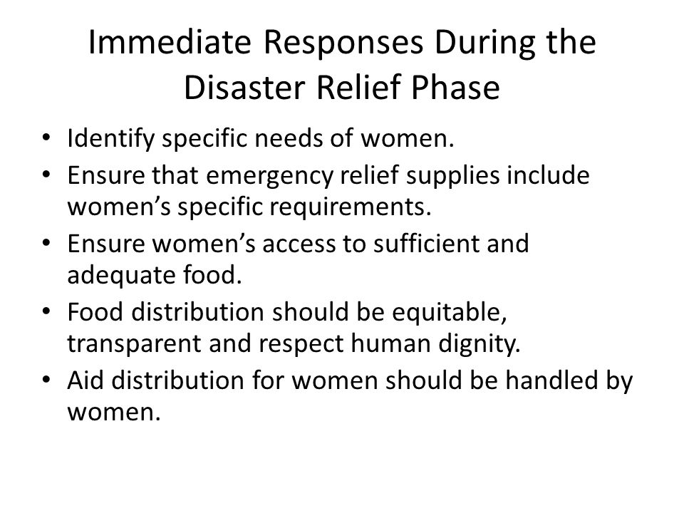 Immediate Responses During the Disaster Relief Phase Identify specific needs of women.