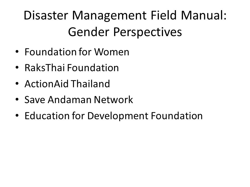 Disaster Management Field Manual: Gender Perspectives Foundation for Women RaksThai Foundation ActionAid Thailand Save Andaman Network Education for Development Foundation