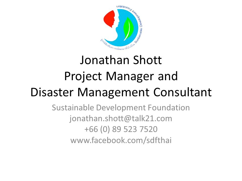 Jonathan Shott Project Manager and Disaster Management Consultant Sustainable Development Foundation jonathan.shott@talk21.com +66 (0) 89 523 7520 www.facebook.com/sdfthai