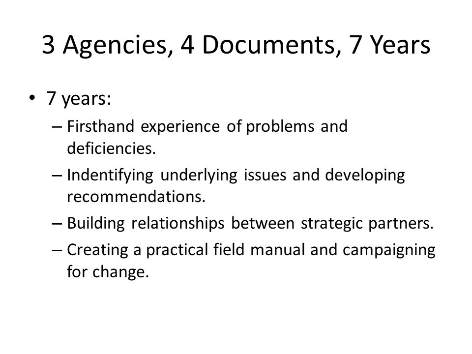 3 Agencies, 4 Documents, 7 Years 7 years: – Firsthand experience of problems and deficiencies.