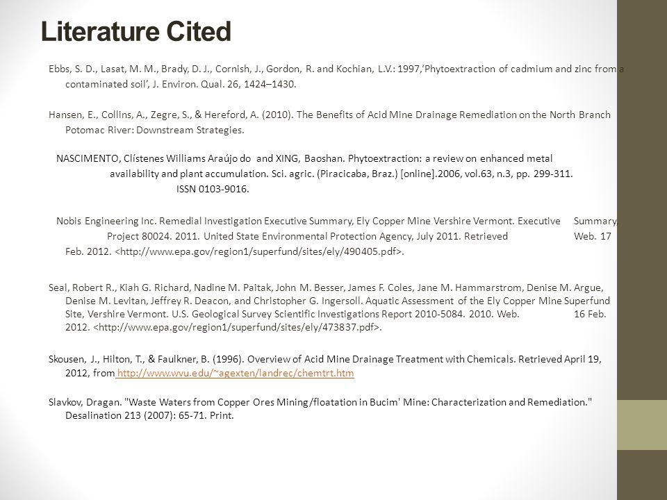 Literature Cited Ebbs, S. D., Lasat, M. M., Brady, D. J., Cornish, J., Gordon, R. and Kochian, L.V.: 1997,'Phytoextraction of cadmium and zinc from a