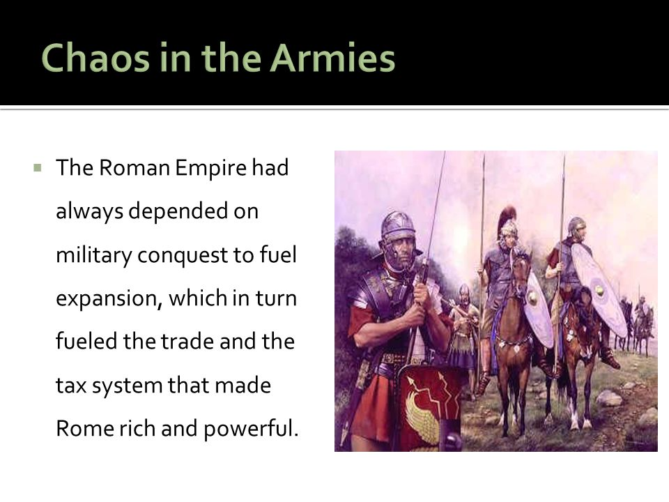  The Roman Empire had always depended on military conquest to fuel expansion, which in turn fueled the trade and the tax system that made Rome rich and powerful.