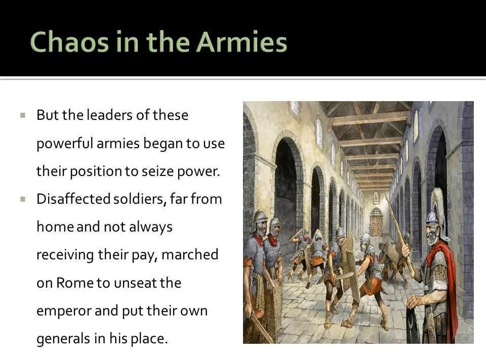  But the leaders of these powerful armies began to use their position to seize power.  Disaffected soldiers, far from home and not always receiving