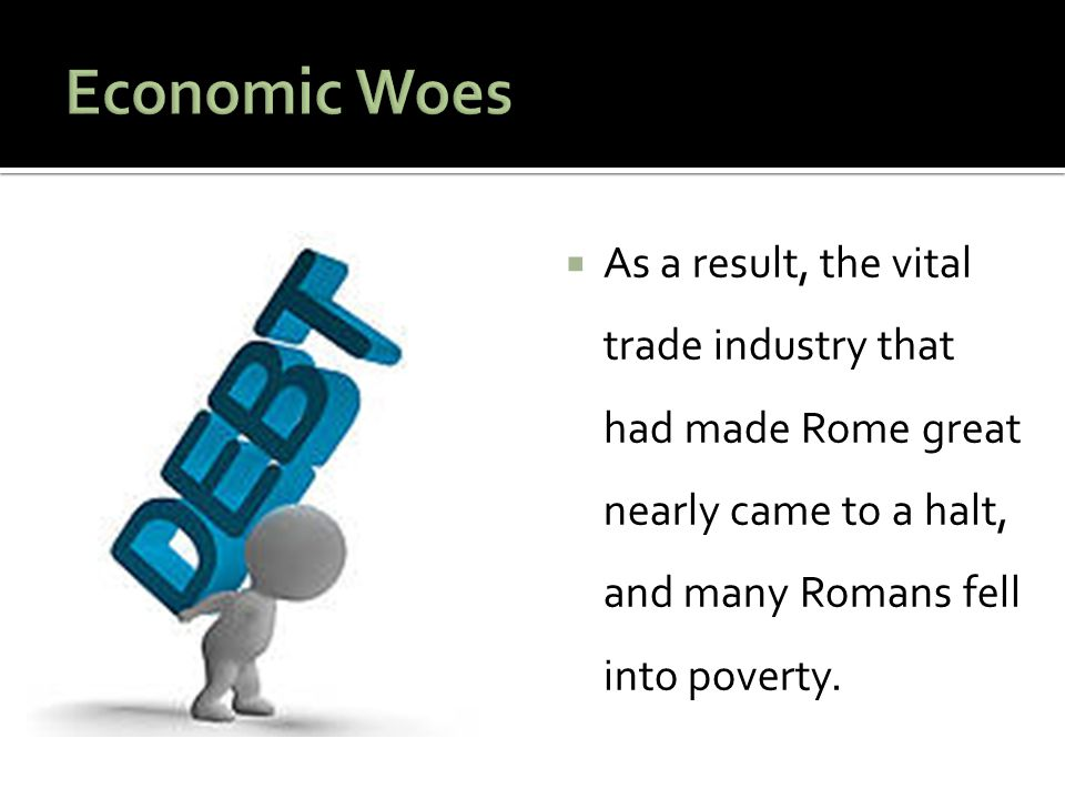  As a result, the vital trade industry that had made Rome great nearly came to a halt, and many Romans fell into poverty.