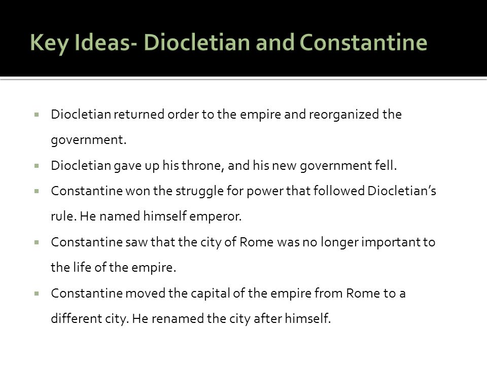  Diocletian returned order to the empire and reorganized the government.  Diocletian gave up his throne, and his new government fell.  Constantine