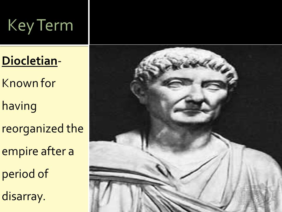 Key Term Diocletian- Known for having reorganized the empire after a period of disarray.