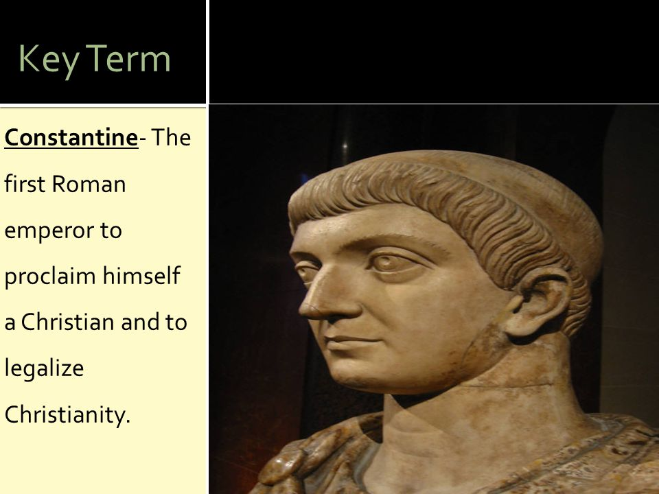 Key Term Constantine- The first Roman emperor to proclaim himself a Christian and to legalize Christianity.