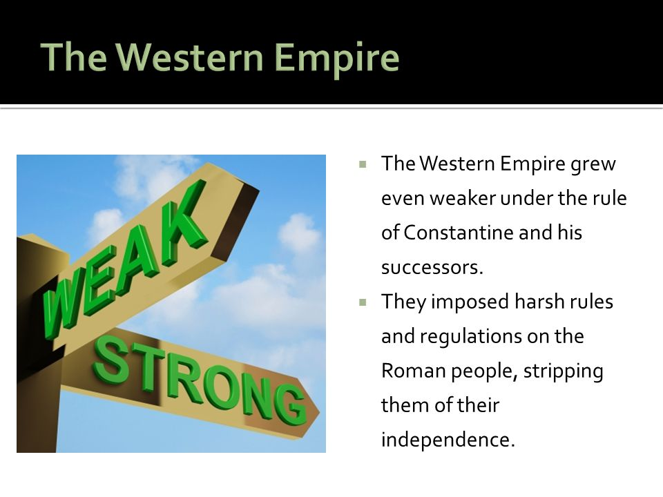  The Western Empire grew even weaker under the rule of Constantine and his successors.  They imposed harsh rules and regulations on the Roman people
