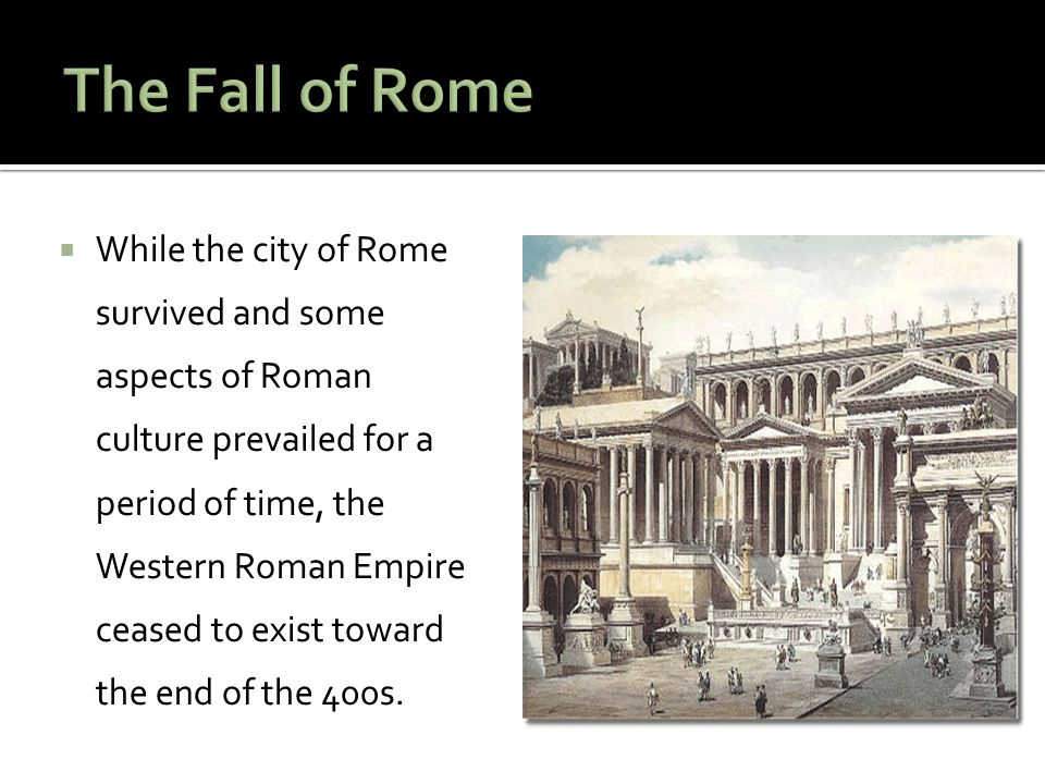  While the city of Rome survived and some aspects of Roman culture prevailed for a period of time, the Western Roman Empire ceased to exist toward the end of the 400s.
