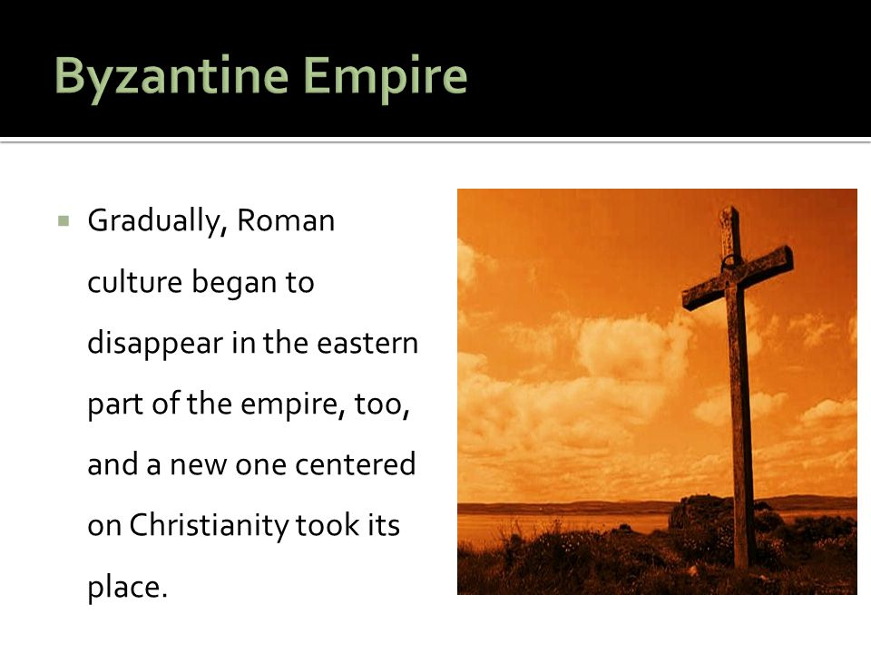  Gradually, Roman culture began to disappear in the eastern part of the empire, too, and a new one centered on Christianity took its place.