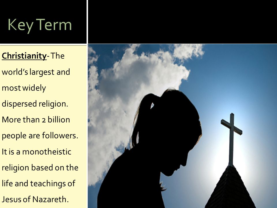 Key Term Christianity- The world's largest and most widely dispersed religion. More than 2 billion people are followers. It is a monotheistic religion
