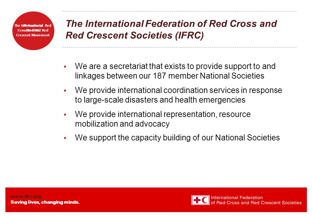 www.ifrc.org Saving lives, changing minds. Welcome to the IFRC The International Red Cross Red and Red Crescent Movement The International Federation