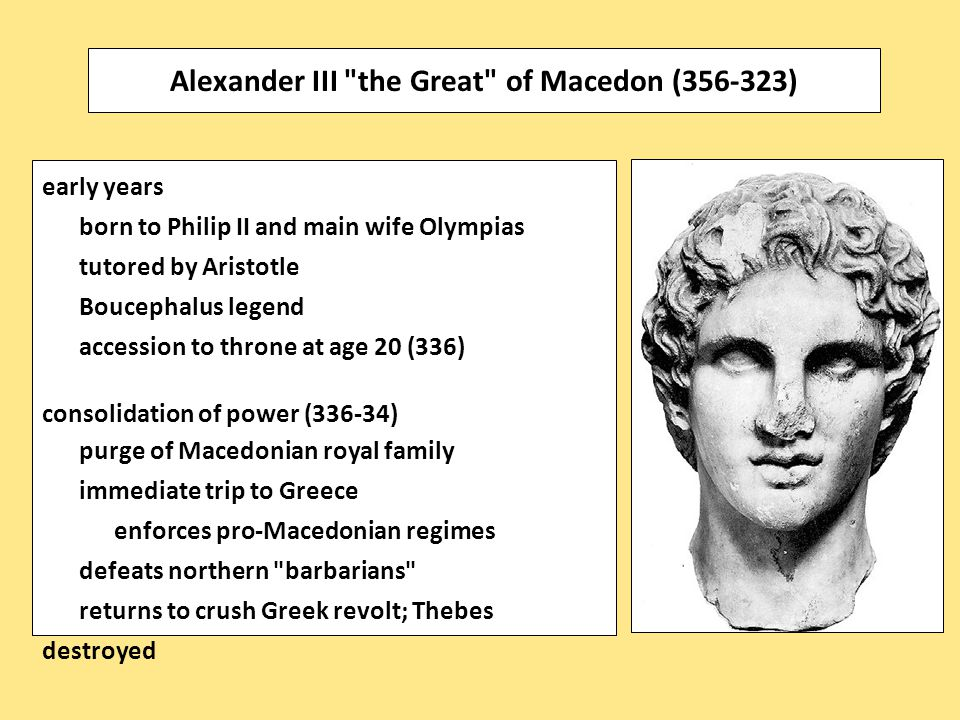 early years born to Philip II and main wife Olympias tutored by Aristotle Boucephalus legend accession to throne at age 20 (336) consolidation of power (336-34) purge of Macedonian royal family immediate trip to Greece enforces pro-Macedonian regimes defeats northern barbarians returns to crush Greek revolt; Thebes destroyed Alexander III the Great of Macedon (356-323)