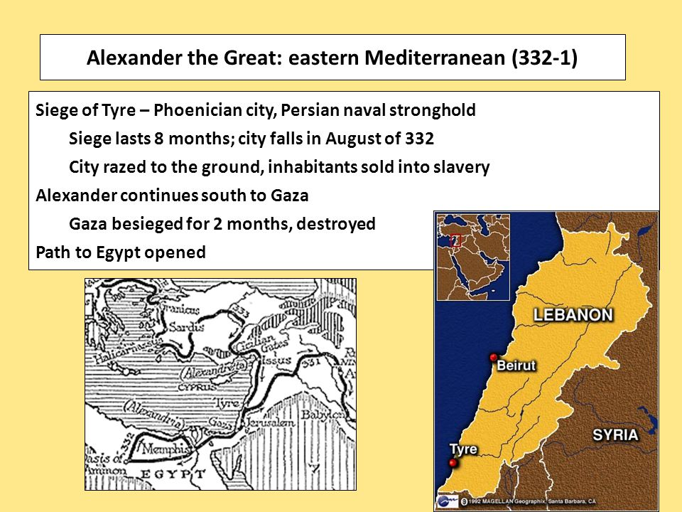 Siege of Tyre – Phoenician city, Persian naval stronghold Siege lasts 8 months; city falls in August of 332 City razed to the ground, inhabitants sold into slavery Alexander continues south to Gaza Gaza besieged for 2 months, destroyed Path to Egypt opened Alexander the Great: eastern Mediterranean (332-1)