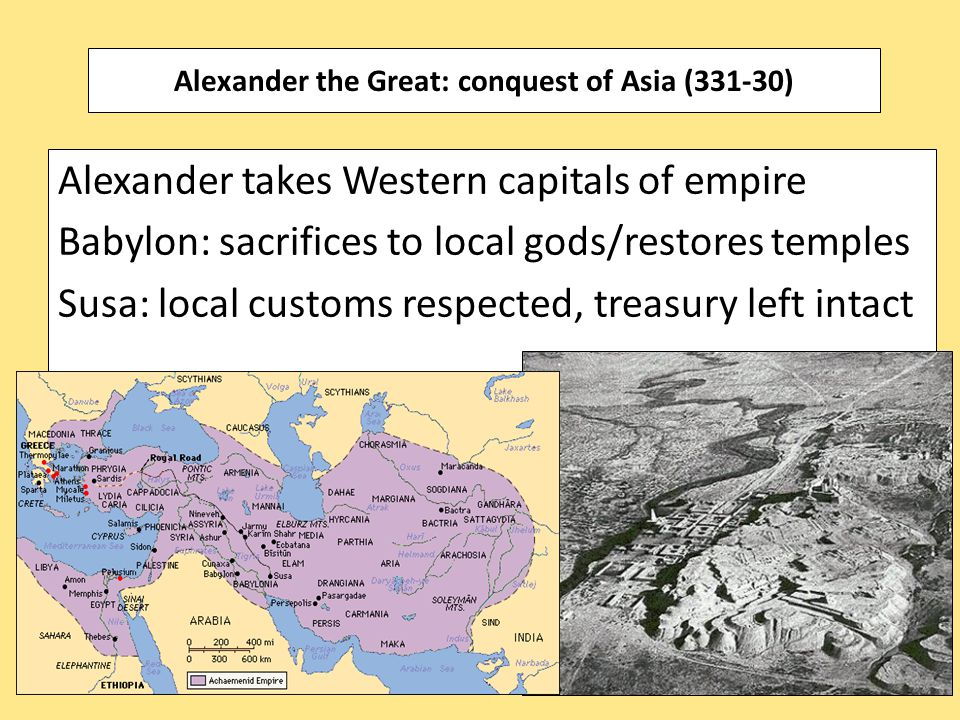 Alexander takes Western capitals of empire Babylon: sacrifices to local gods/restores temples Susa: local customs respected, treasury left intact Alex