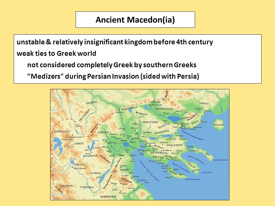 unstable & relatively insignificant kingdom before 4th century weak ties to Greek world not considered completely Greek by southern Greeks Medizers during Persian Invasion (sided with Persia) Ancient Macedon(ia)