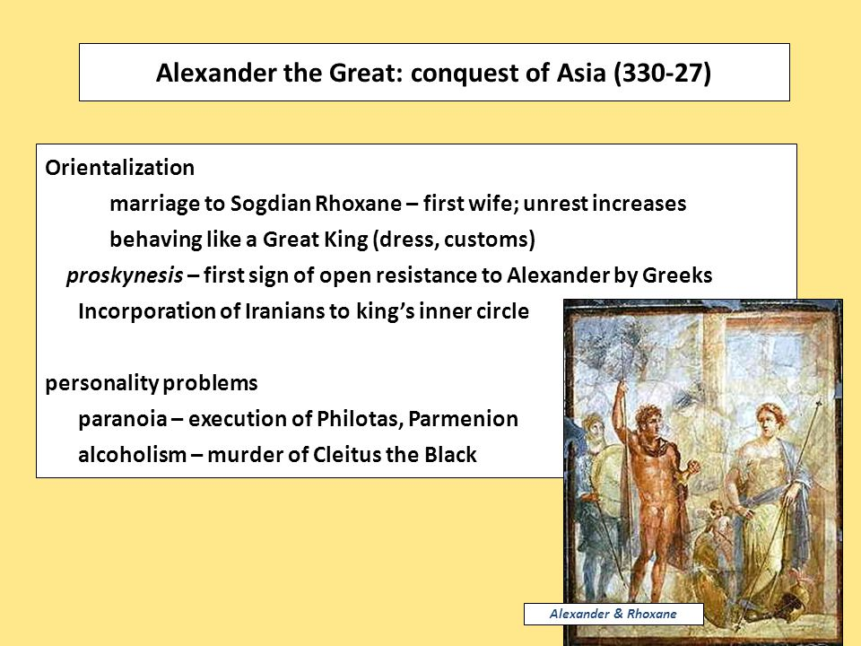 Orientalization marriage to Sogdian Rhoxane – first wife; unrest increases behaving like a Great King (dress, customs) proskynesis – first sign of open resistance to Alexander by Greeks Incorporation of Iranians to king's inner circle personality problems paranoia – execution of Philotas, Parmenion alcoholism – murder of Cleitus the Black Alexander the Great: conquest of Asia (330-27) Alexander & Rhoxane