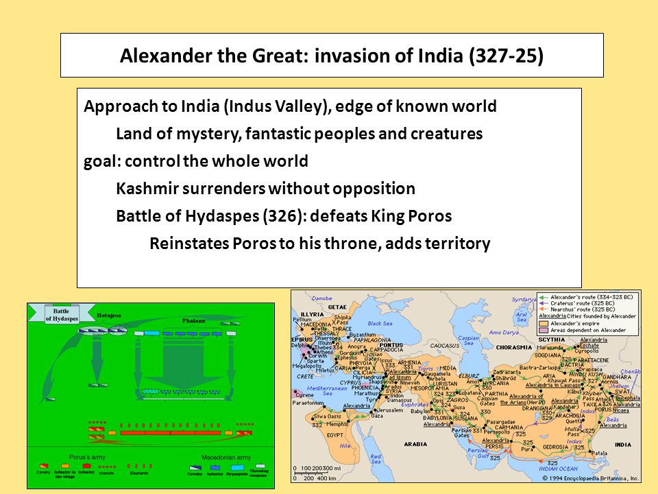 Approach to India (Indus Valley), edge of known world Land of mystery, fantastic peoples and creatures goal: control the whole world Kashmir surrenders without opposition Battle of Hydaspes (326): defeats King Poros Reinstates Poros to his throne, adds territory Alexander the Great: invasion of India (327-25)