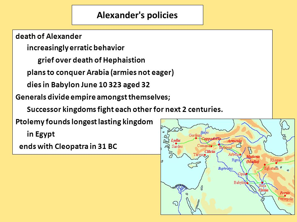 death of Alexander increasingly erratic behavior grief over death of Hephaistion plans to conquer Arabia (armies not eager) dies in Babylon June 10 32